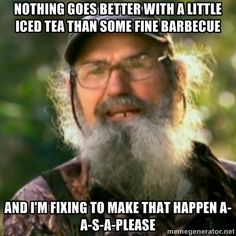 Nothing goes bEtter with a little iced tea than some fine barbecue And I'm fixing to make that happen a-a-s-a-please - Duck Dynasty - Uncle Si | Meme Generator