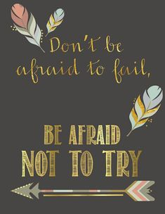Don't be afraid to fail, be afraid not to try!