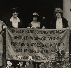 """No self respecting woman should wish or work for the success of a party that ignores her sex.""  Susan B. Anthony, 1872."