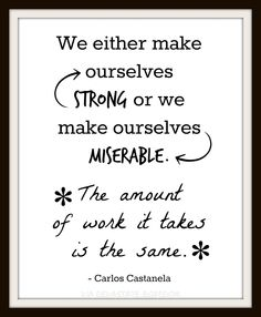 """Looking for wall art to add to your gallery or just to decorate on the cheap?? FREE inspirational, motivational, encouraging printable - be proactive - choose happiness - choose joy and purpose, DIY quote printables - Carlos Castanela - """"make ourselves strong or make ourselves miserable, the amount of work is the same"""""""