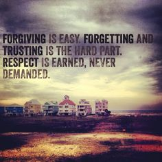 Forgiving is easy. Forgetting and trusting is the hard part. Respect is earned, never demanded. Forgive And Forget Quotes, I Forgive You, Lyric Quotes, Me Quotes, Lyrics, Great Quotes, Inspirational Quotes, Respect Is Earned, Forgotten Quotes