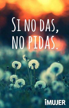#Frases Si no das, no pidas.