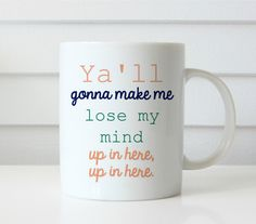 Ya'll gonna make me lose my mind coffee mug yall gonna make me lose my mind up in here up in here funny mug This listing is for an 11oz. ceramic coffee mug. Cup stands 4.5 tall . Item is HAND MADE right in my home studio. ceramic mug with design permanently sublimated onto the mug Plea