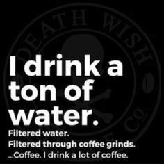 I drink water...