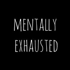 Mentally Exhausted- reaching that breaking point.