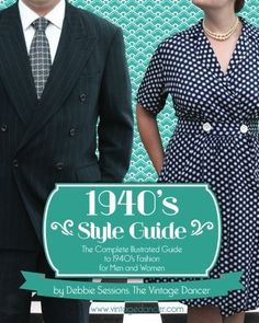 1940's Style Guide: The Complete Illustrated Guide to 1940's Fashion for Men and Women by Debbie L Sessions aka The Vintage Dancer