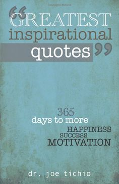 Greatest Inspirational Quotes: 365 days to more Happiness, Success, and Motivation. Joe Tichio.