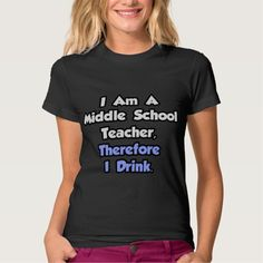 I Am A Middle School Teacher, Therefore I Drink T Shirt, Hoodie Sweatshirt