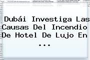 http://tecnoautos.com/wp-content/uploads/imagenes/tendencias/thumbs/dubai-investiga-las-causas-del-incendio-de-hotel-de-lujo-en.jpg Nochevieja. Dubái investiga las causas del incendio de hotel de lujo en ..., Enlaces, Imágenes, Videos y Tweets - http://tecnoautos.com/actualidad/nochevieja-dubai-investiga-las-causas-del-incendio-de-hotel-de-lujo-en/