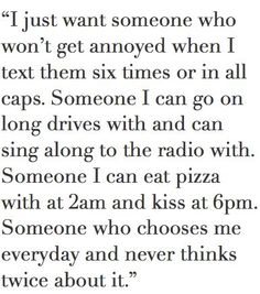 I just want someone who won't get annoyed when I text them six times. Someone I can go on long drives with and sing along to the radio. Someone I can eat Pizza with at 2am and kiss at 6pm. ♥