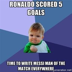 Ronaldo scored 5 goals Time to write Messi man of the match everywhere  | Success Kid