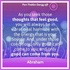 """Abraham: """"As you seek those thoughts that feel good, you will always be in vibrational harmony with the Energy that is your Source. And, under those conditions, only good can come to you; and only good can come from you."""""""