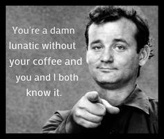 """COFFEE MUG Bill Murray """"You're a Damn Lunatic Without Your Coffee and You and I Both Know It"""""""