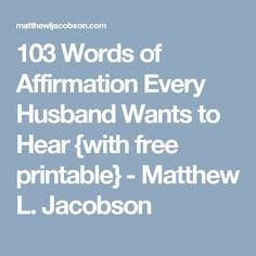 103 Words of Affirmation Every Husband Wants to Hear {with free printable} - Matthew L. Jacobson