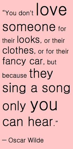 """You don't love someone for their looks, or their clothes, or for their fancy car, but because they sing a song only you can hear."" - Oscar Wilde #lovequotes"