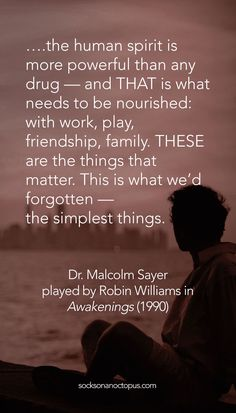 Quote Of The Day: April 17, 2015 - ….the human spirit is more powerful than any drug — and THAT is what needs to be nourished: with work, play, friendship, family. THESE are the things that matter. This is what we'd forgotten — the simplest things. — Dr. Malcolm Sayer played by Robin Williams in Awakenings (1990) - #quote #quoteoftheday #qutoes #qotd