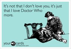Funny TV Ecard: It's not that I don't love you, it's just that I love Doctor Who more.