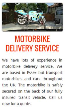 Motorbike Delivery Service We have lots of experience in motorbike delivery service. We are based in Essex but transport motorbikes and cars throughout the UK.
