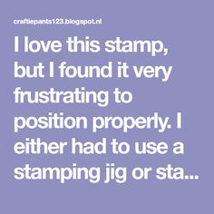 I love this stamp, but I found it very frustrating to position properly. I either had to use a stamping jig or stamp the image and cut the c...