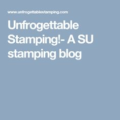 Unfrogettable Stamping!- A SU stamping blog