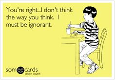 You're right...I don't think the way you think. I must be ignorant.