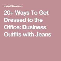 20+ Ways To Get Dressed to the Office: Business Outfits with Jeans