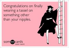 Congratulations on finally wearing a tassel on something other than your nipples.