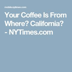 Your Coffee Is From Where? California? - NYTimes.com