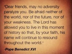 """Pope Benedict XVI - """"...The Lord has allowed you to live in this moment of history so that, by your faith, his name will continue to resound throughout the world."""""""