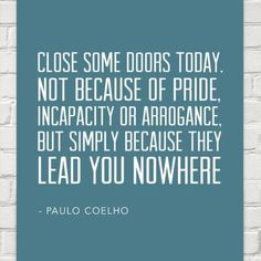 Paulo Coelho: Close some doors today. not because of pride, incapacity or arrogance, but simply because they lead you nowhere - Behappy. Empowering Quotes, Uplifting Quotes, Inspirational Quotes, Motivational, Sign Quotes, Words Quotes, Me Quotes, Smile Thoughts, Positive Thoughts