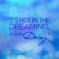 It's not in the dreaming, it's in the doing.  -Mark Cuban