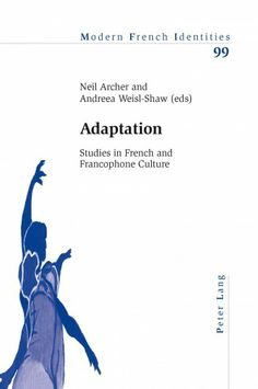 Adaptation [electronic resource] : studies in French and Francophone culture / Neil Archer and Andreea Weisl-Shaw (eds.)