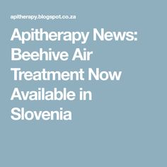 Apitherapy News: Beehive Air Treatment Now Available in Slovenia