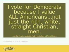 I vote for Democrats because I value all Americans, not just the rich, white, straight, Christian men.