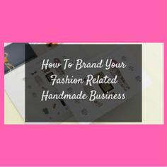 How To Brand Your Fashion Related Handmade Business  http://www.craftmakerpro.com/business-tips/brand-fashion-related-handmade-business/