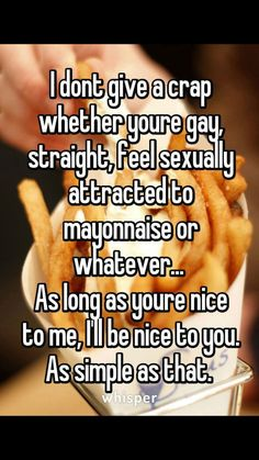 I dont give a crap whether youre gay, straight, feel sexually attracted to mayonnaise or whatever. As long as youre nice to me, I'll be nice to you. As simple as that. Lgbt Quotes, Lgbt Memes, True Quotes, Funny Quotes, Qoutes, Shining Tears, Transgender, Whisper Quotes, Whisper Confessions