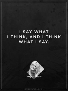 """""""I say what I think, and I think what I say."""" - Brigitte Bardot #WWWQuotesToLiveBy"""