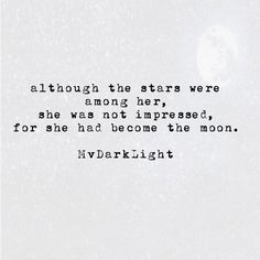 Although the stars were among her, she was not impressed, for she had become the moon.