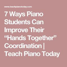 "7 Ways Piano Students Can Improve Their ""Hands Together"" Coordination 