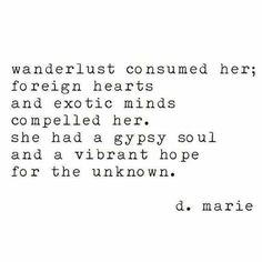 """Wanderlust consumed her; foreign hearts and exotic minds compelled her. She had a gypsy soul and a vibrant hope for the unknown."" - D. Marie"