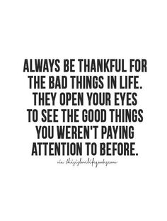 Idk about being thankful....but I would try to be receptive instead of resistant to the negatives