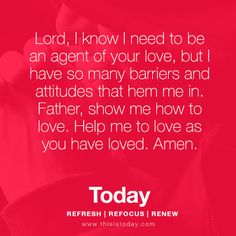 Lord,  I know I need to be an agent of your love, but I have so many barriers and attitudes that hem me in. Father, show me how to love. Help me to love as you have loved, Amen. http://today.reframemedia.com/