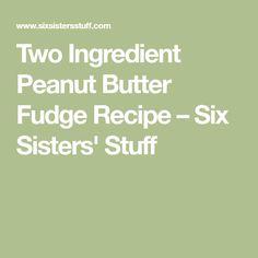 Two Ingredient Peanut Butter Fudge Recipe – Six Sisters' Stuff