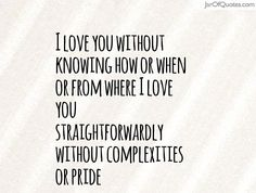 I love you without knowing how or when or from where I love you straightforwardly without complexities or pride  #quotes #love #sayings #inspirational #motivational #words #quoteoftheday #positive