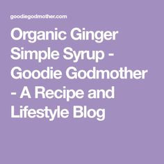 Organic Ginger Simple Syrup - Goodie Godmother - A Recipe and Lifestyle Blog