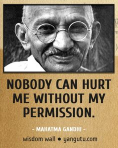 Nobody can hurt me without my permission, ~ Mahatma Gandhi