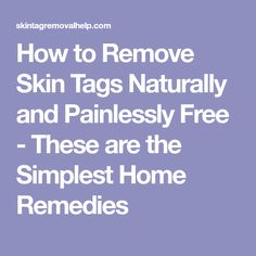 How to Remove Skin Tags Naturally and Painlessly Free - These are the Simplest Home Remedies