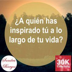 ¿A quién has inspirado tú a lo largo de tu vida? hasta ahora... a nadie.