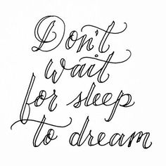Don't wait for sleep to dram. A great motivational and inspirational quote!: