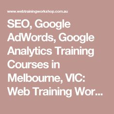 SEO, Google AdWords, Google Analytics Training Courses in Melbourne, VIC: Web Training Workshop